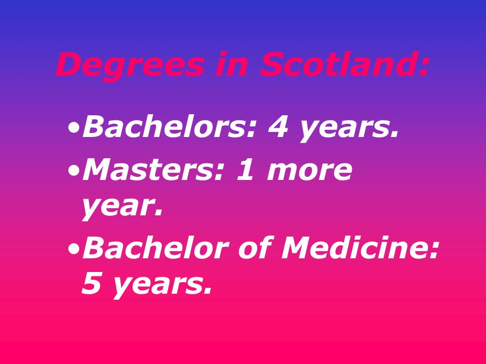 Degrees in Scotland: Bachelors: 4 years. Masters: 1 more year. Bachelor of Medicine: 5 years.
