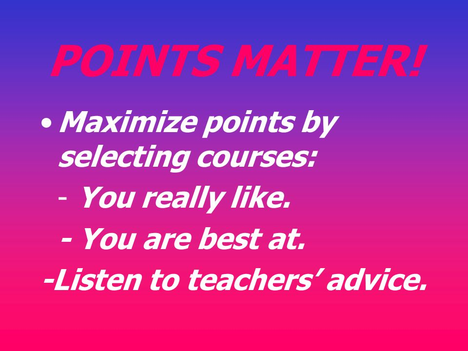 POINTS MATTER! Maximize points by selecting courses: - You really like. - You are best at. -Listen to teachers advice.