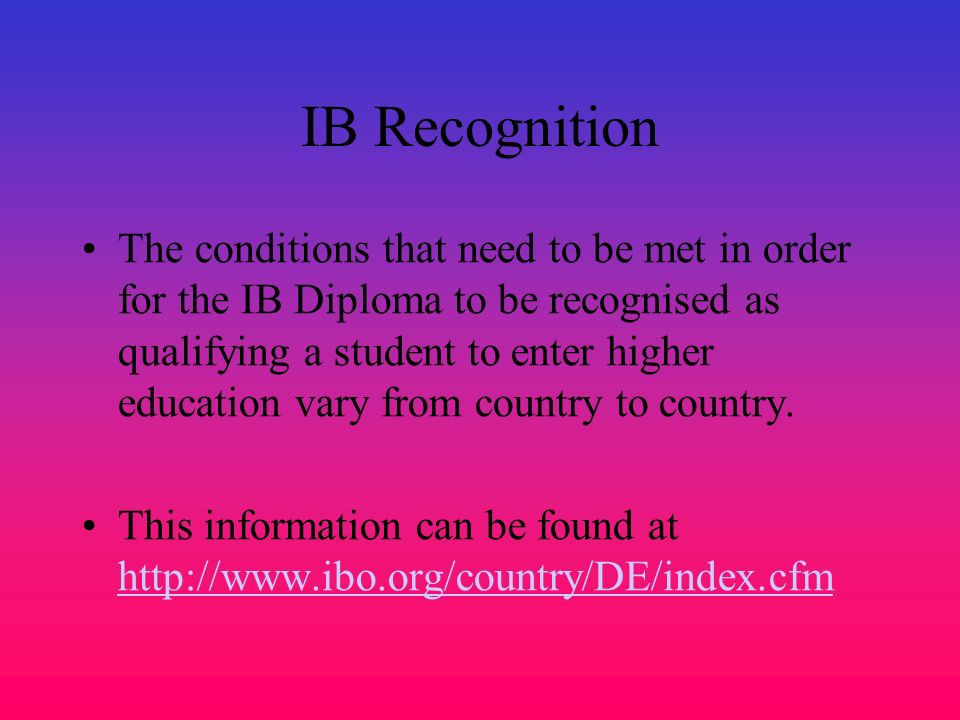 IB Recognition The conditions that need to be met in order for the IB Diploma to be recognised as qualifying a student to enter higher education vary