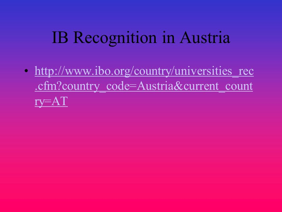 IB Recognition in Austria http://www.ibo.org/country/universities_rec.cfm?country_code=Austria&current_count ry=AThttp://www.ibo.org/country/universit