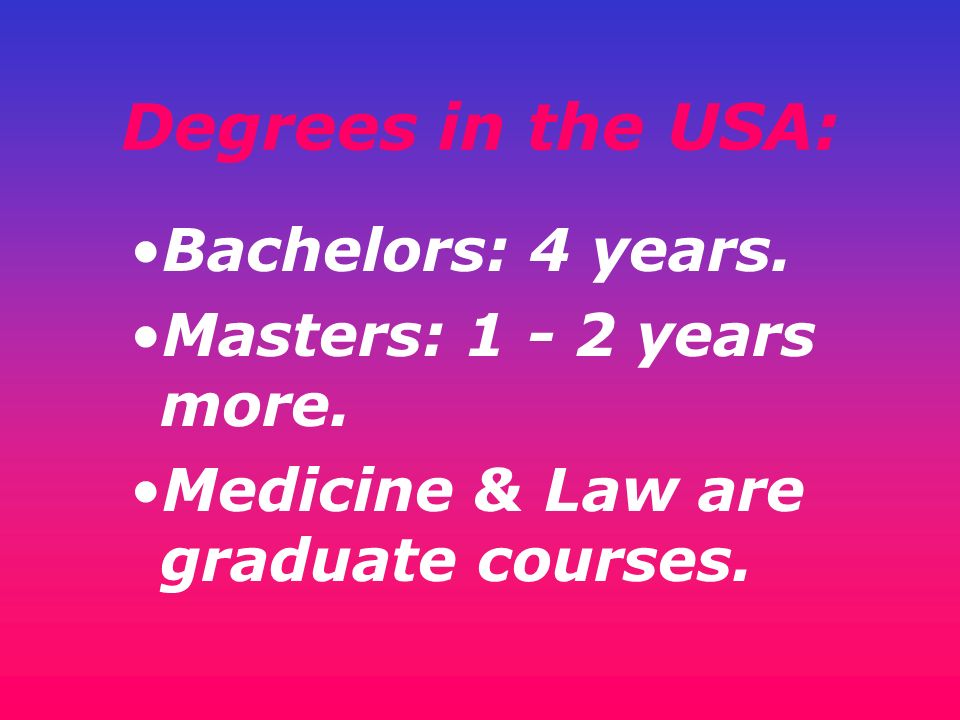 Degrees in the USA: Bachelors: 4 years. Masters: 1 - 2 years more. Medicine & Law are graduate courses.