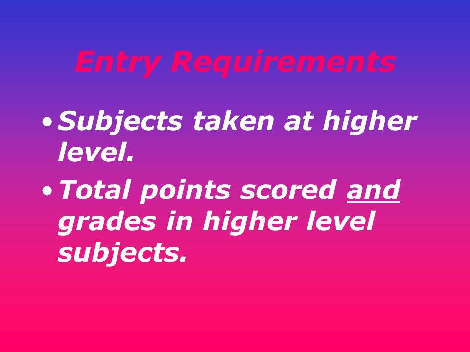 Entry Requirements Subjects taken at higher level. Total points scored and grades in higher level subjects.