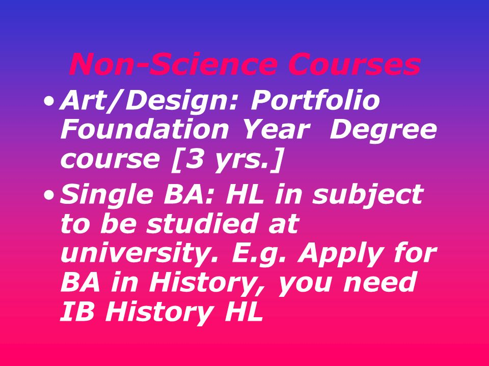 Non-Science Courses Art/Design: Portfolio Foundation Year Degree course [3 yrs.] Single BA: HL in subject to be studied at university. E.g. Apply for
