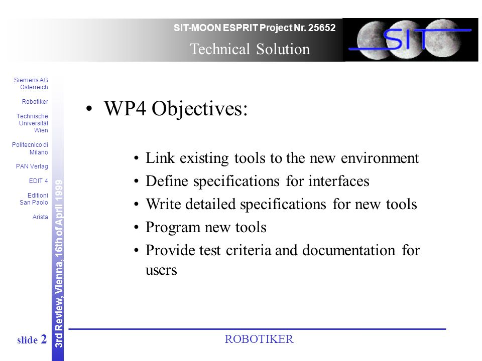 3rd Review, Vienna, 16th of April 1999 SIT-MOON ESPRIT Project Nr. 25652 Siemens AG Österreich Robotiker Technische Universität Wien Politecnico di Mi
