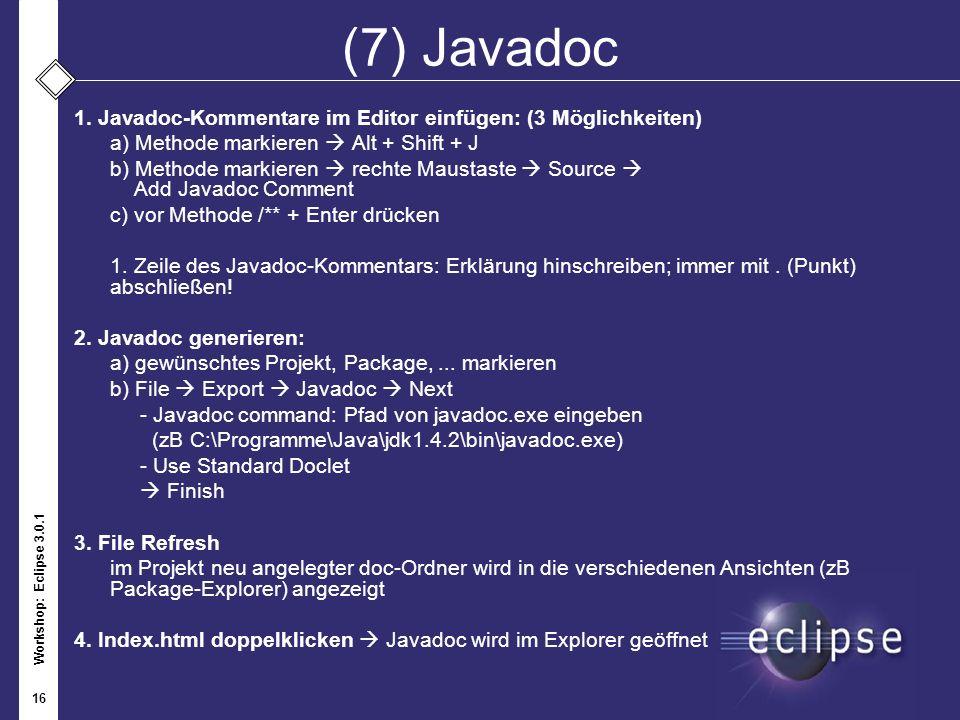 Workshop: Eclipse 3.0.1 16 (7) Javadoc 1. Javadoc-Kommentare im Editor einfügen: (3 Möglichkeiten) a) Methode markieren Alt + Shift + J b) Methode mar