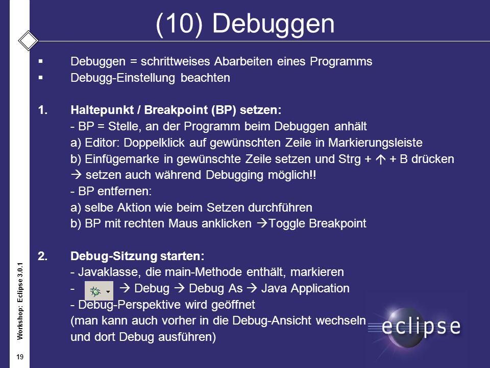 Workshop: Eclipse 3.0.1 19 (10) Debuggen Debuggen = schrittweises Abarbeiten eines Programms Debugg-Einstellung beachten 1.Haltepunkt / Breakpoint (BP