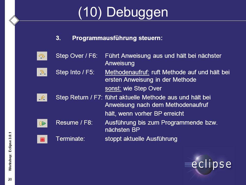 Workshop: Eclipse 3.0.1 20 (10) Debuggen 3.Programmausführung steuern: Step Over / F6: Führt Anweisung aus und hält bei nächster Anweisung Step Into /