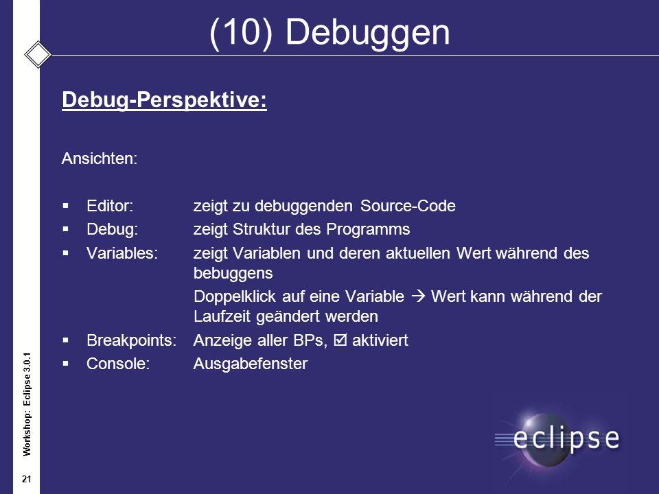Workshop: Eclipse 3.0.1 21 (10) Debuggen Debug-Perspektive: Ansichten: Editor:zeigt zu debuggenden Source-Code Debug: zeigt Struktur des Programms Var