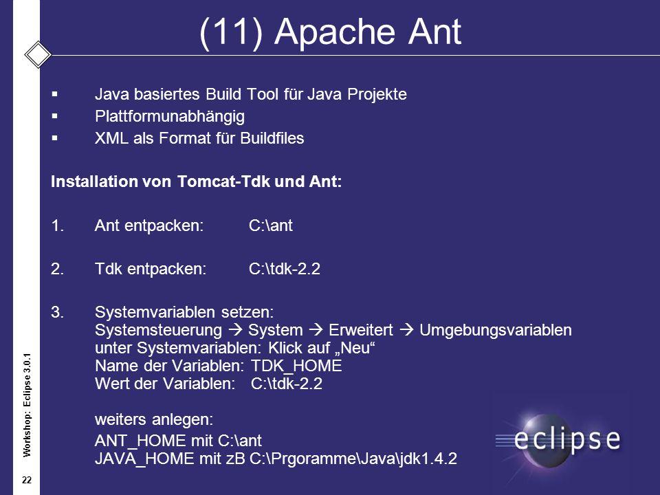 Workshop: Eclipse 3.0.1 22 (11) Apache Ant Java basiertes Build Tool für Java Projekte Plattformunabhängig XML als Format für Buildfiles Installation