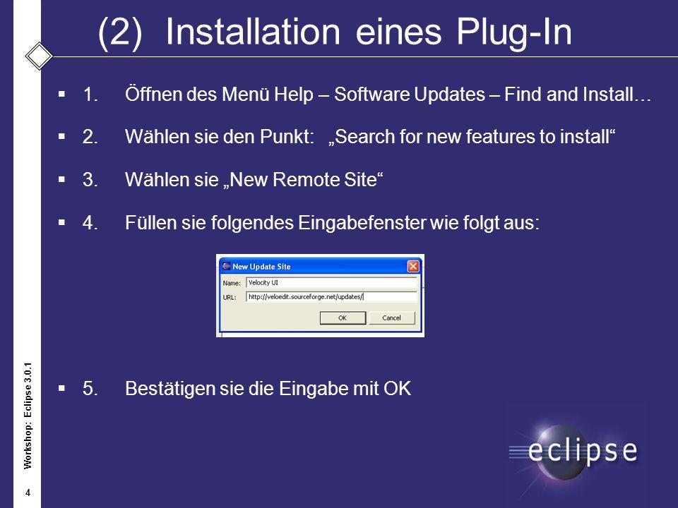 Workshop: Eclipse 3.0.1 4 (2)Installation eines Plug-In 1.Öffnen des Menü Help – Software Updates – Find and Install… 2. Wählen sie den Punkt:Search f