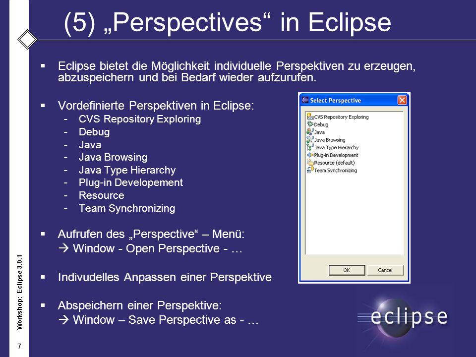 Workshop: Eclipse 3.0.1 7 (5)Perspectives in Eclipse Eclipse bietet die Möglichkeit individuelle Perspektiven zu erzeugen, abzuspeichern und bei Bedar