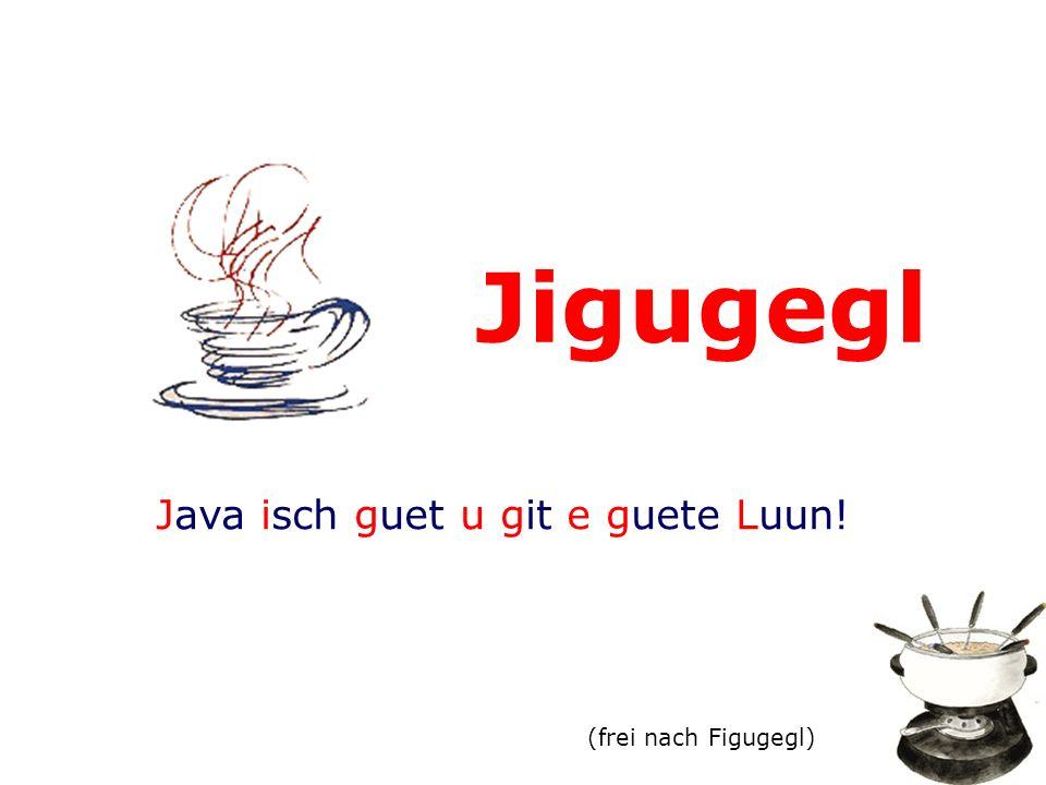 Jigugegl Java isch guet u git e guete Luun! (frei nach Figugegl) Jigugegl