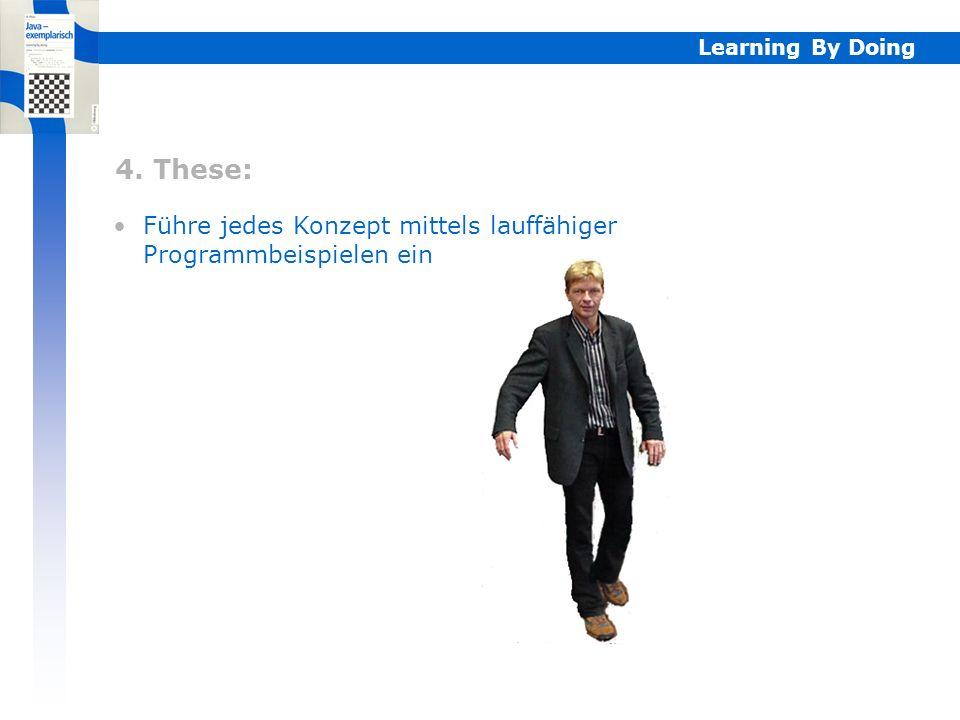 4. These: Führe jedes Konzept mittels lauffähiger Programmbeispielen ein Learning By Doing 4.