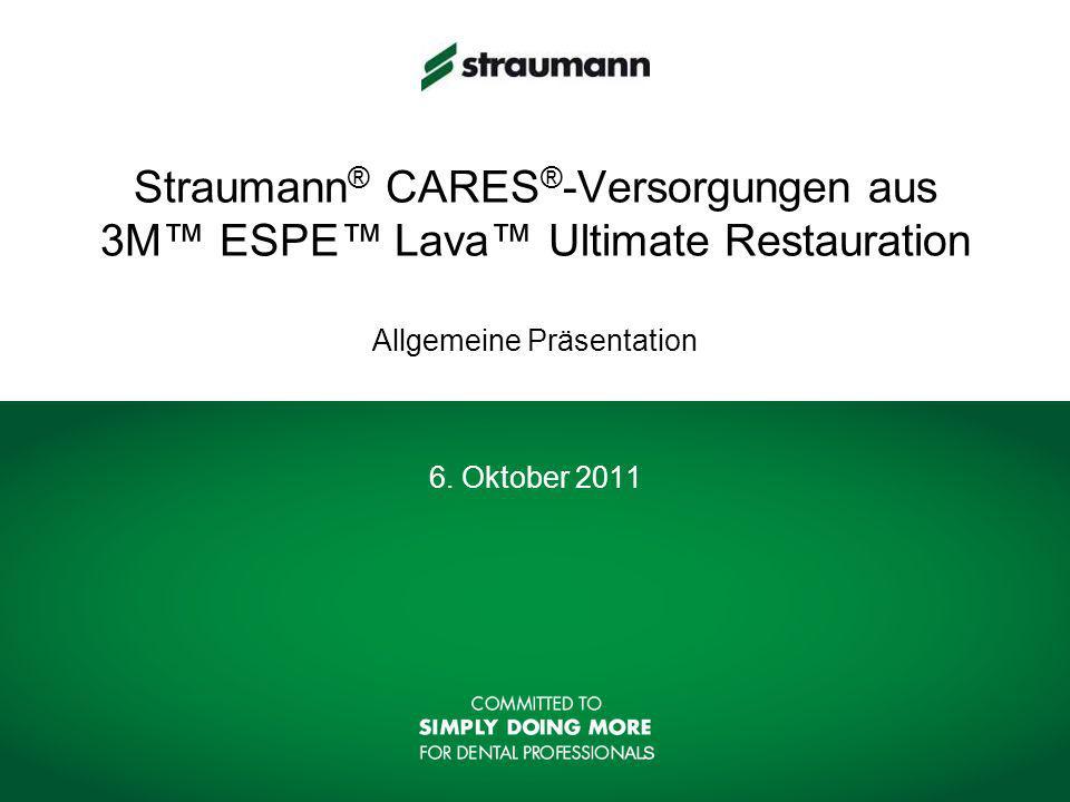 Straumann ® CARES ® -Versorgungen aus 3M ESPE Lava Ultimate Restauration Allgemeine Präsentation 6.