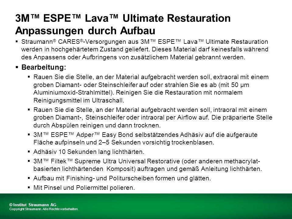 3M ESPE Lava Ultimate Restauration Anpassungen durch Aufbau Straumann ® CARES ® -Versorgungen aus 3M ESPE Lava Ultimate Restauration werden in hochgehärtetem Zustand geliefert.