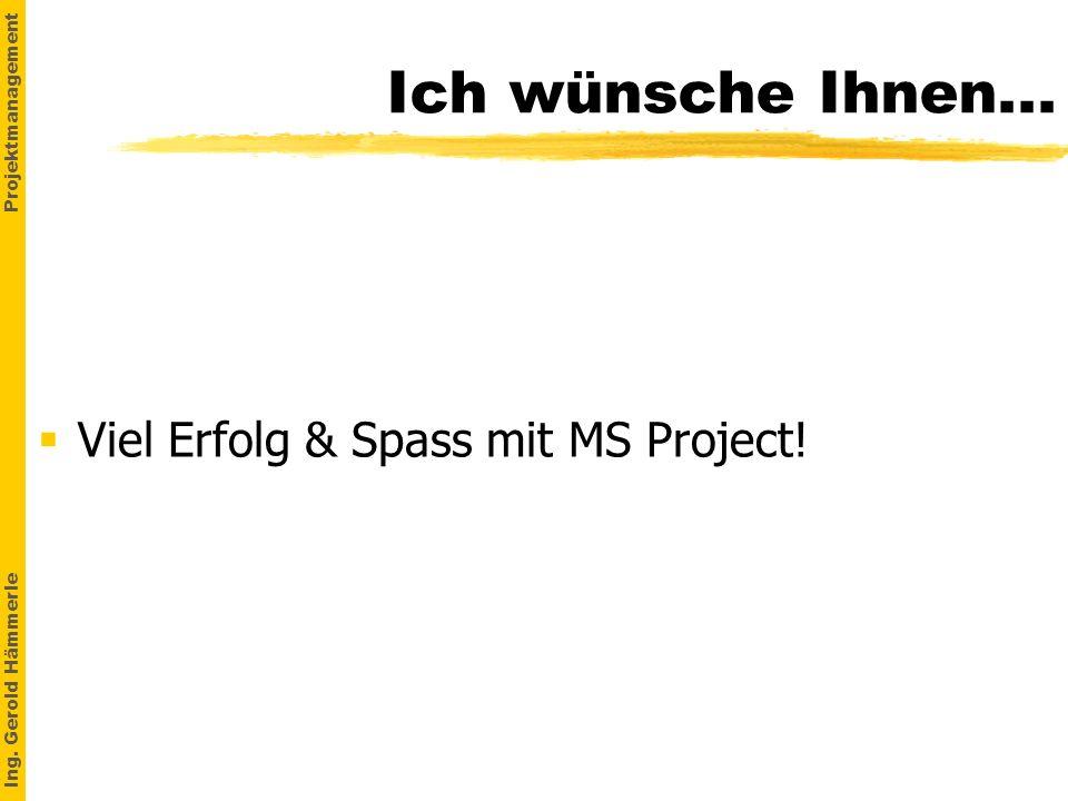 Ing. Gerold Hämmerle Projektmanagement Ich wünsche Ihnen... Viel Erfolg & Spass mit MS Project!