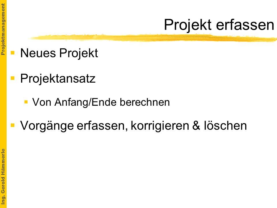 Ing. Gerold Hämmerle Projektmanagement Projekt erfassen Neues Projekt Projektansatz §Von Anfang/Ende berechnen Vorgänge erfassen, korrigieren & lösche