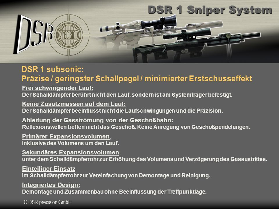 DSR 1 Sniper System © DSR-precision GmbH DSR 1 subsonic: Präzise / geringster Schallpegel / minimierter Erstschusseffekt Frei schwingender Lauf: Der Schalldämpfer berührt nicht den Lauf, sondern ist am Systemträger befestigt.