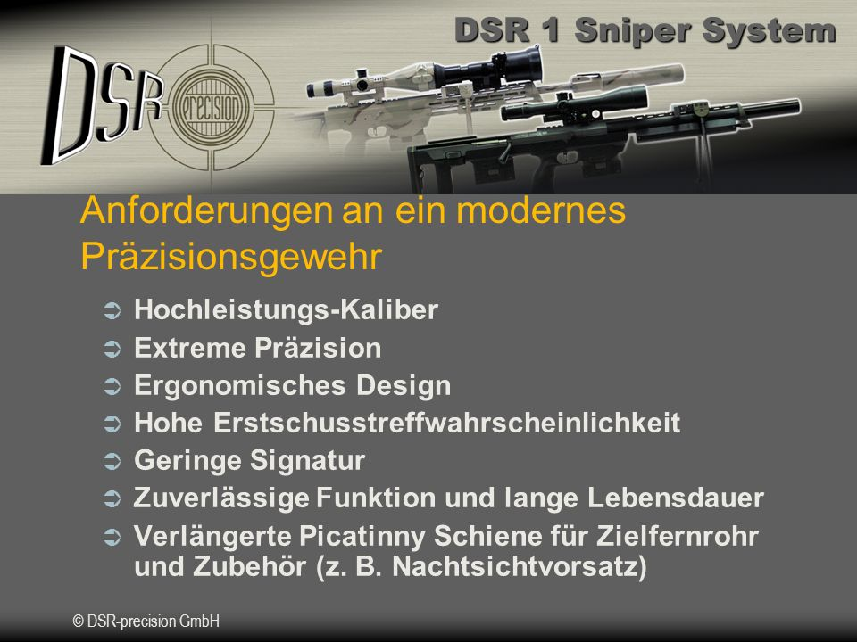 DSR 1 Sniper System © DSR-precision GmbH Anforderungen an ein modernes Präzisionsgewehr Hochleistungs-Kaliber Extreme Präzision Ergonomisches Design Hohe Erstschusstreffwahrscheinlichkeit Geringe Signatur Zuverlässige Funktion und lange Lebensdauer Verlängerte Picatinny Schiene für Zielfernrohr und Zubehör (z.