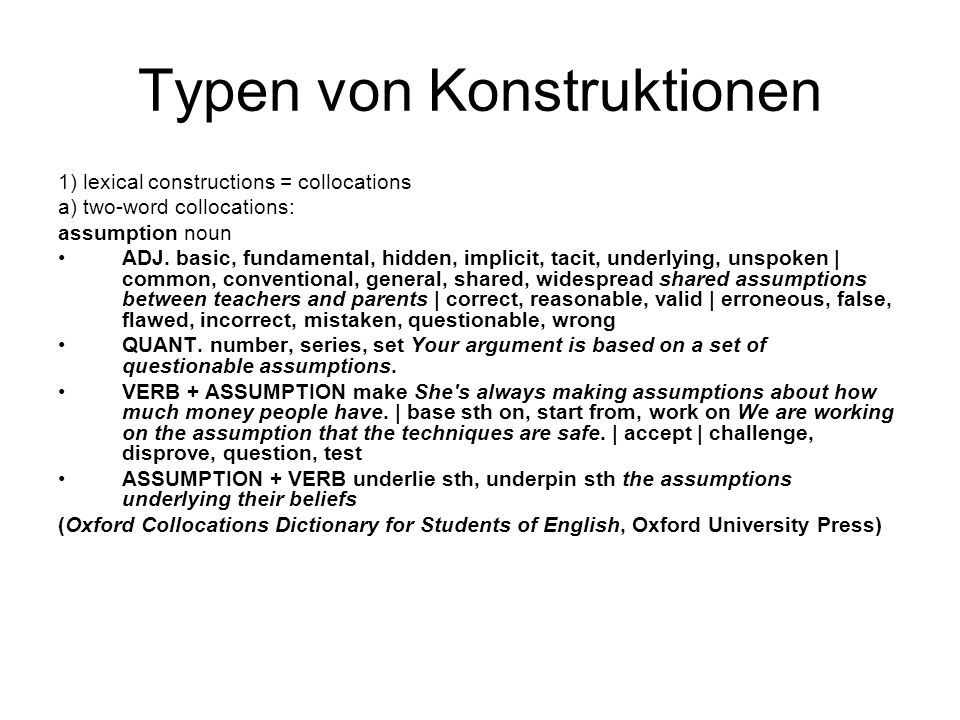Typen von Konstruktionen 1) lexical constructions = collocations a) two-word collocations: assumption noun ADJ.