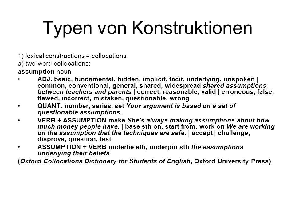 Typen von Konstruktionen 1) lexical constructions = collocations a) two-word collocations: assumption noun ADJ. basic, fundamental, hidden, implicit,