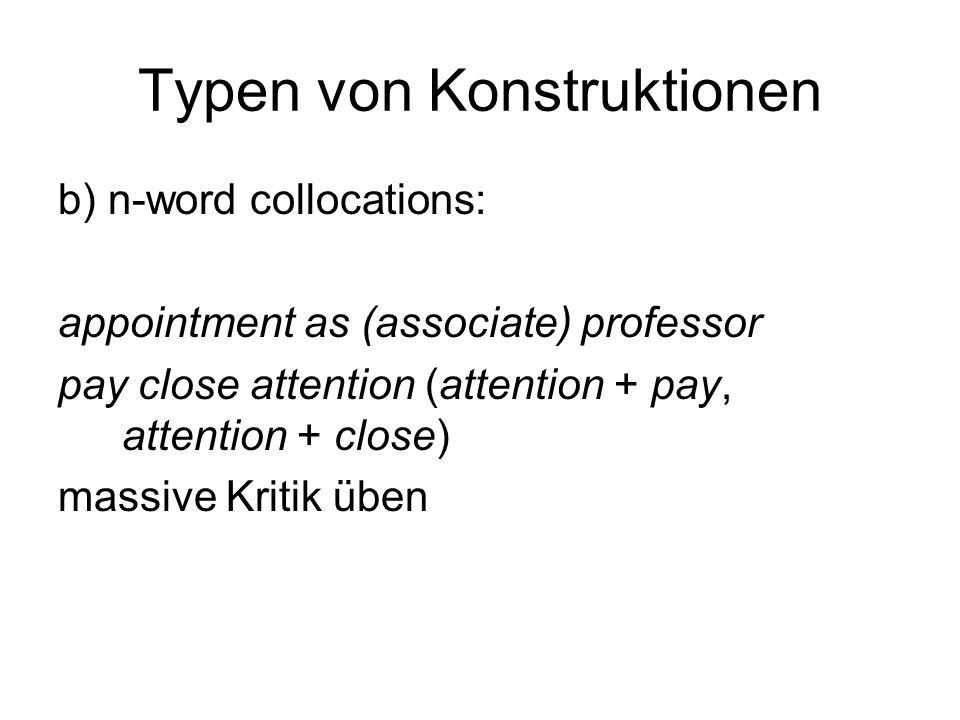 Typen von Konstruktionen b) n-word collocations: appointment as (associate) professor pay close attention (attention + pay, attention + close) massive