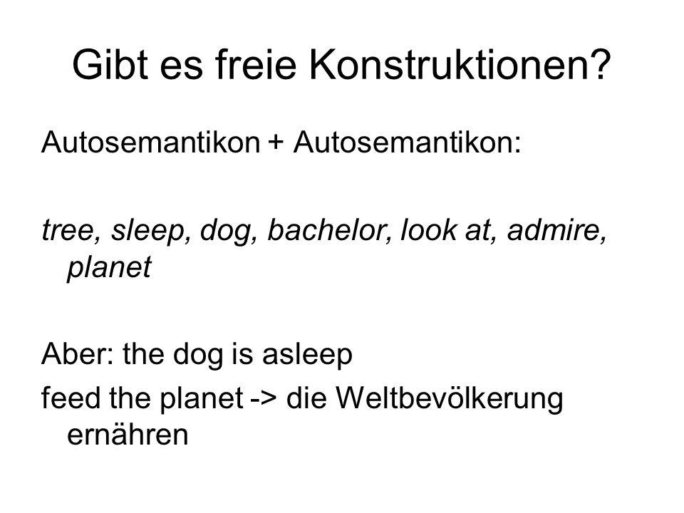 Gibt es freie Konstruktionen? Autosemantikon + Autosemantikon: tree, sleep, dog, bachelor, look at, admire, planet Aber: the dog is asleep feed the pl