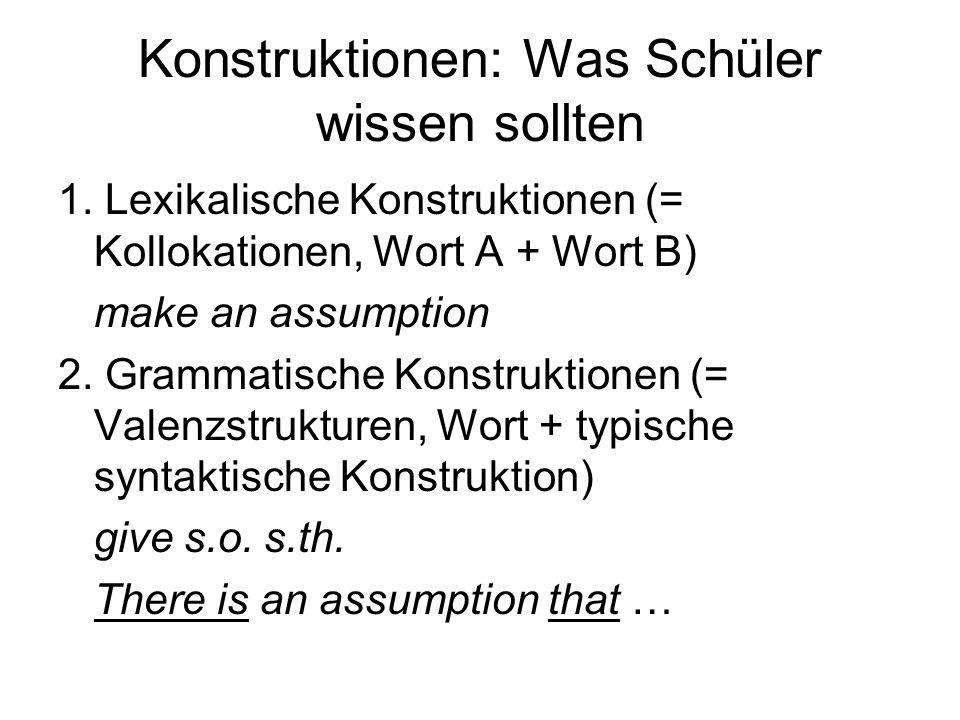 Konstruktionen: Was Schüler wissen sollten 1. Lexikalische Konstruktionen (= Kollokationen, Wort A + Wort B) make an assumption 2. Grammatische Konstr