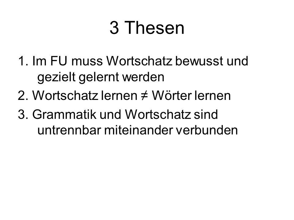 3 Thesen 1. Im FU muss Wortschatz bewusst und gezielt gelernt werden 2. Wortschatz lernen Wörter lernen 3. Grammatik und Wortschatz sind untrennbar mi