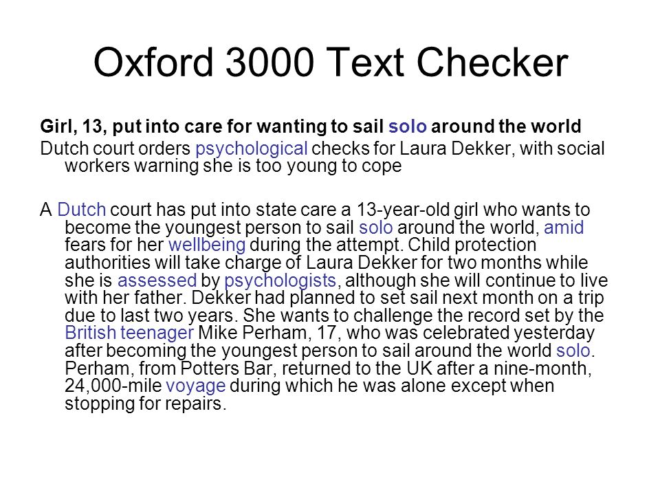 Oxford 3000 Text Checker Girl, 13, put into care for wanting to sail solo around the world Dutch court orders psychological checks for Laura Dekker, with social workers warning she is too young to cope A Dutch court has put into state care a 13-year-old girl who wants to become the youngest person to sail solo around the world, amid fears for her wellbeing during the attempt.