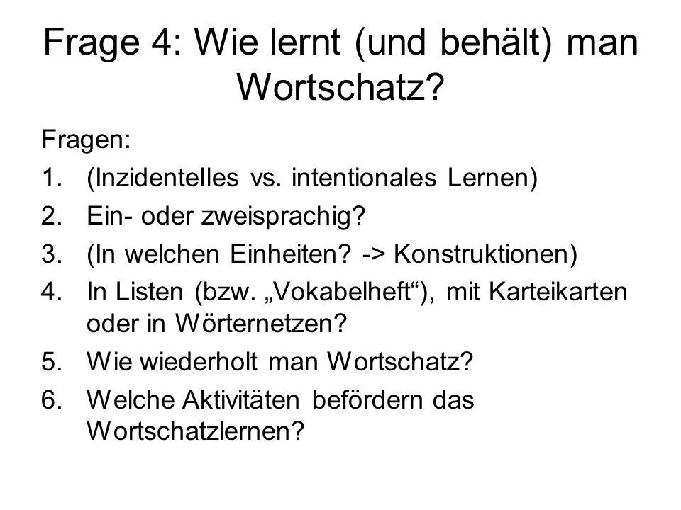 Frage 4: Wie lernt (und behält) man Wortschatz? Fragen: 1.(Inzidentelles vs. intentionales Lernen) 2.Ein- oder zweisprachig? 3.(In welchen Einheiten?