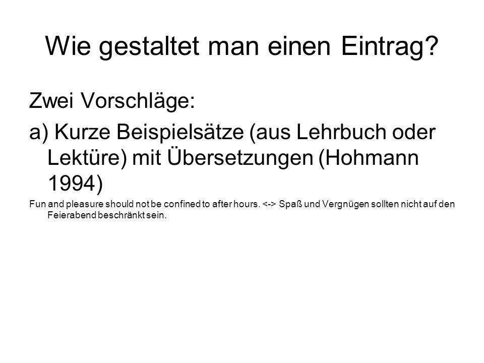 Wie gestaltet man einen Eintrag? Zwei Vorschläge: a) Kurze Beispielsätze (aus Lehrbuch oder Lektüre) mit Übersetzungen (Hohmann 1994) Fun and pleasure