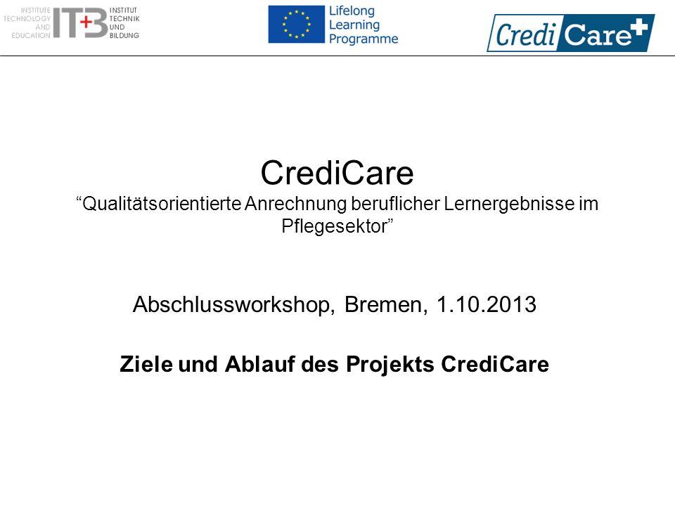 CrediCare Qualitätsorientierte Anrechnung beruflicher Lernergebnisse im Pflegesektor Abschlussworkshop, Bremen, 1.10.2013 Ziele und Ablauf des Projekt