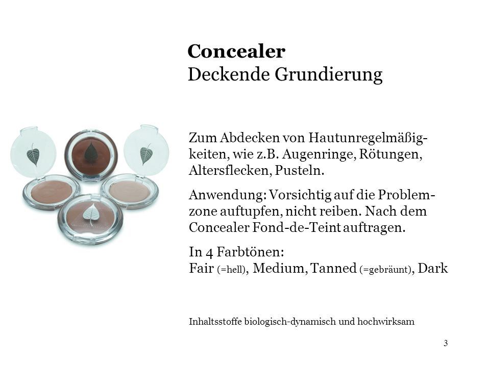 3 Concealer Deckende Grundierung Zum Abdecken von Hautunregelmäßig- keiten, wie z.B. Augenringe, Rötungen, Altersflecken, Pusteln. Anwendung: Vorsicht