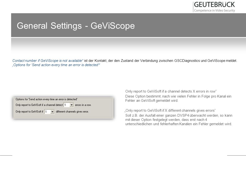 General Settings - GeViScope Only report to GeViSoft if a channel detects X errors in row Diese Option bestimmt, nach wie vielen Fehler in Folge pro K