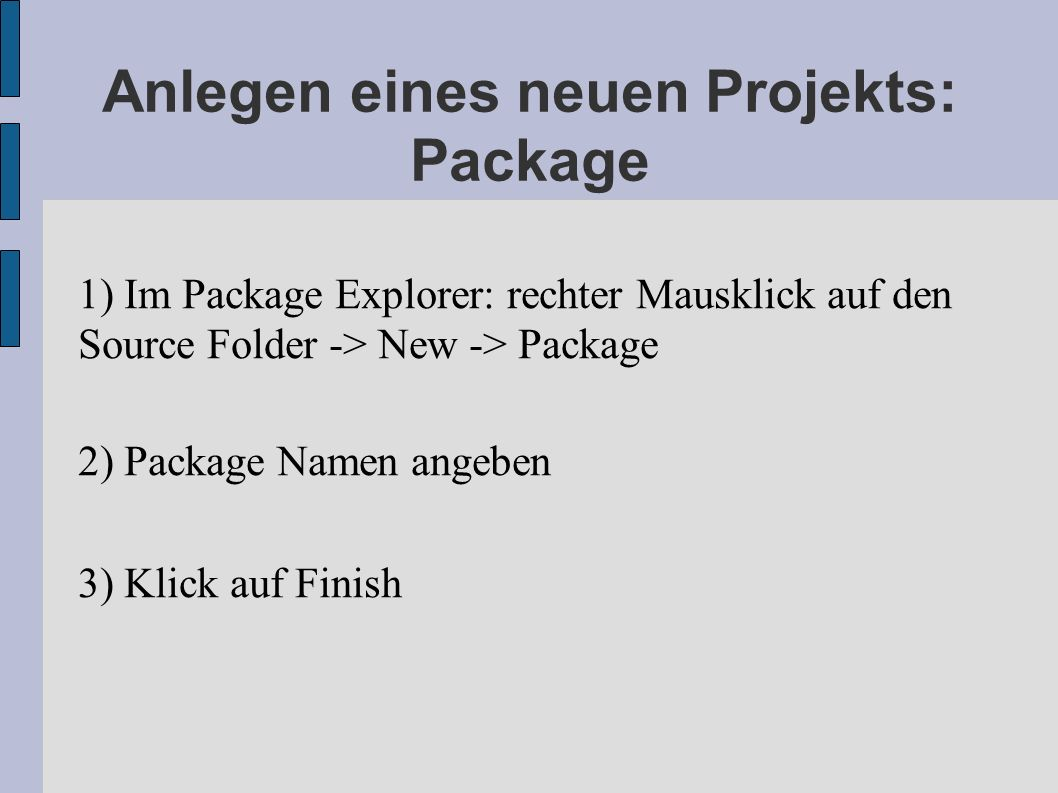 Anlegen eines neuen Projekts: Package 1) Im Package Explorer: rechter Mausklick auf den Source Folder -> New -> Package 2) Package Namen angeben 3) Kl