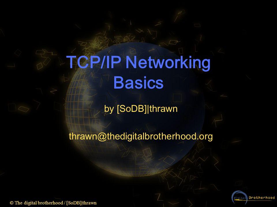 © The digital brotherhood / [SoDB] thrawn Subnet-Mask Beispiel AND-Verknüpfung: beide 1 -> 1 ansonsten -> 0 Zerlegung einer Class C-Adresse: 198.53.147.4511000110001101011001001100101101 255.255.255.011111111 00000000 Resultat: 198.53.147.0 11000110001101011001001100000000
