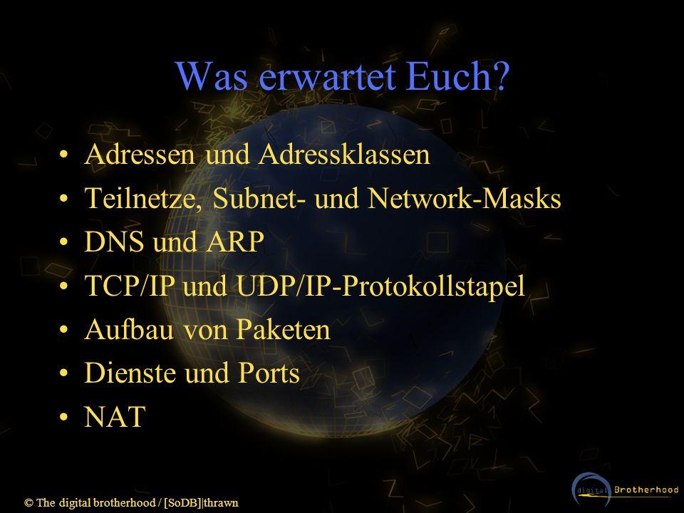 © The digital brotherhood / [SoDB] thrawn NAT (=IP-Masquerading) NAT = Native Adress Translation Router verändert Daten in Paketen, um die Netzwerkadressen anzupassen Adressen auf der anderen Seite werden verborgen Häufig zur gemeinsamen Nutzung einer Internet- Verbindung verwendet (Gateway versieht Pakete der Clients mit untersch.