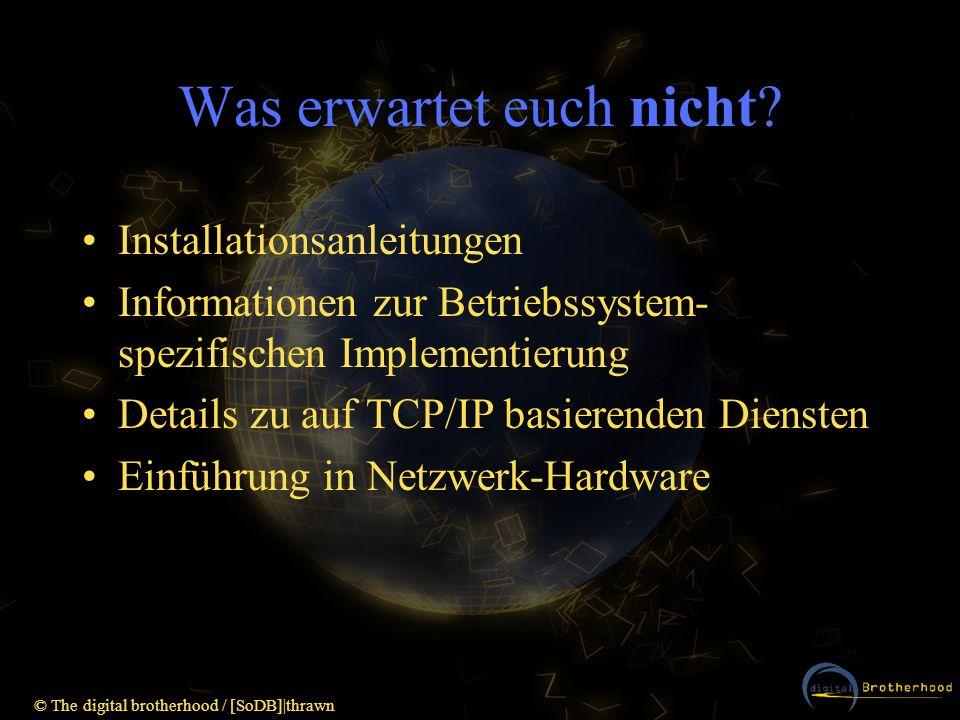 © The digital brotherhood / [SoDB] thrawn Teilnetze und Network-Mask Zur besseren Nutzung des Adressraumes und besseren Organisation großer Netze z.B.: Class A-Netz: 16777214 mögliche Hosts alle in einem Netzwerksegment unterzubringen theoretisch und praktisch unmöglich `-> Aufteilung in unabhängige Teilnetze Subnet-Mask wird um zusätzliche Bits erweitert um Host-ID-Bits als zusätzliche Netz-ID-Bits zu verwenden - > Network-Mask.