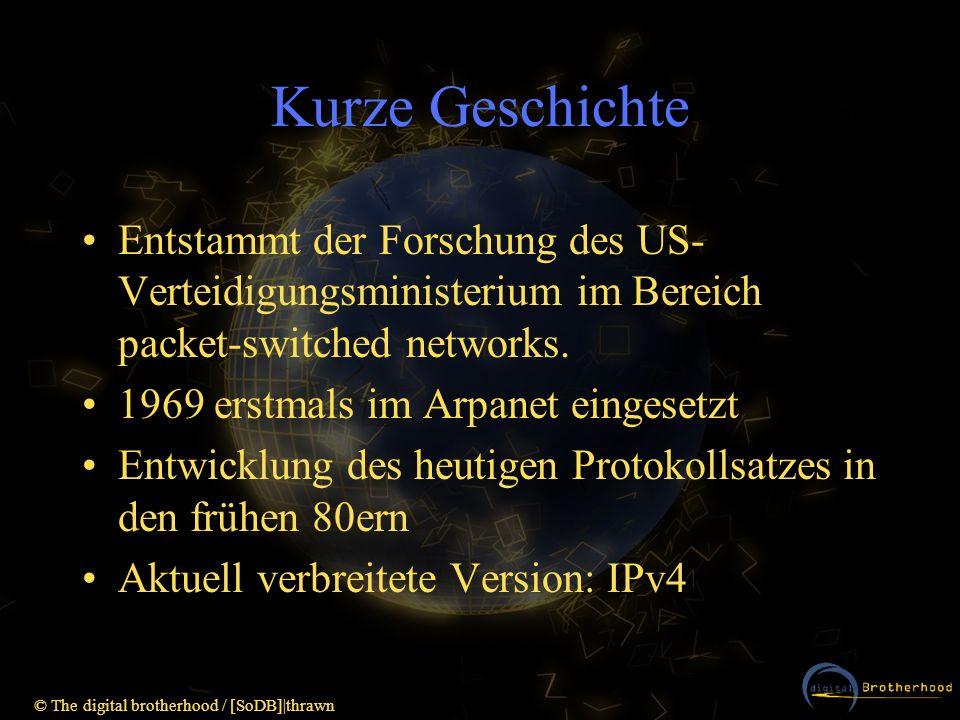 © The digital brotherhood / [SoDB] thrawn IPv6 – kurzer Ausblick 128Bit Adressraum (2 128 Adressen sollten ausreichen um jeder Glühbirne auf unserem Planeten eine IP für einen embedded webserver zu verpassen ;-) Flows: virtuelle Verbindungen auf IP-Ebene Verschlüsselung u.