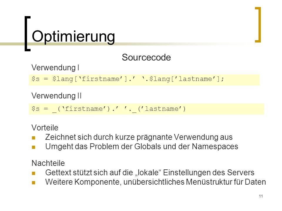 11 Optimierung Sourcecode Verwendung I Verwendung II $s = $lang[firstname]..$lang[lastname]; $s = _(firstname).._(lastname) Vorteile Zeichnet sich durch kurze prägnante Verwendung aus Umgeht das Problem der Globals und der Namespaces Nachteile Gettext stützt sich auf die lokale Einstellungen des Servers Weitere Komponente, unübersichtliches Menüstruktur für Daten