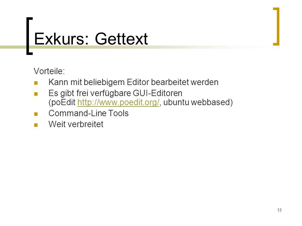 13 Exkurs: Gettext Vorteile: Kann mit beliebigem Editor bearbeitet werden Es gibt frei verfügbare GUI-Editoren (poEdit http://www.poedit.org/, ubuntu webbased)http://www.poedit.org/ Command-Line Tools Weit verbreitet