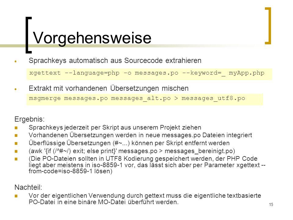15 Vorgehensweise Sprachkeys automatisch aus Sourcecode extrahieren xgettext --language=php -o messages.po --keyword=_ myApp.php Ergebnis: Sprachkeys jederzeit per Skript aus unserem Projekt ziehen Vorhandenen Übersetzungen werden in neue messages.po Dateien integriert Überflüssige Übersetzungen (#~...) können per Skript entfernt werden (awk {if (/^#~/) exit; else print} messages.po > messages_bereinigt.po) (Die PO-Dateien sollten in UTF8 Kodierung gespeichert werden, der PHP Code liegt aber meistens in iso-8859-1 vor, das lässt sich aber per Parameter xgettext -- from-code=iso-8859-1 lösen) Nachteil: Vor der eigentlichen Verwendung durch gettext muss die eigentliche textbasierte PO-Datei in eine binäre MO-Datei überführt werden.