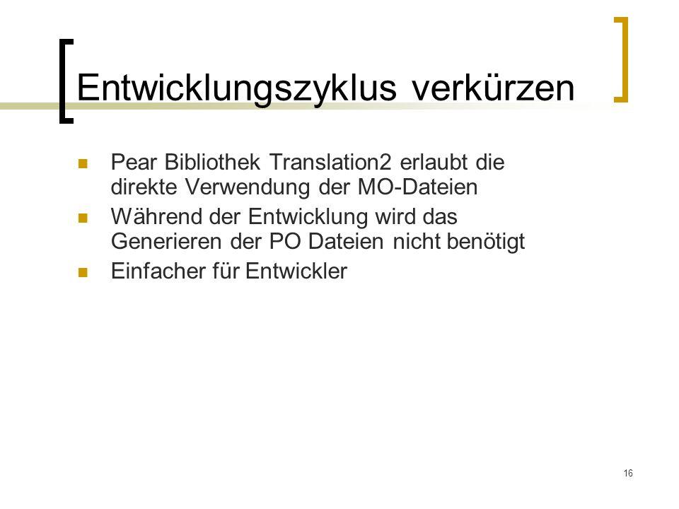 16 Entwicklungszyklus verkürzen Pear Bibliothek Translation2 erlaubt die direkte Verwendung der MO-Dateien Während der Entwicklung wird das Generieren