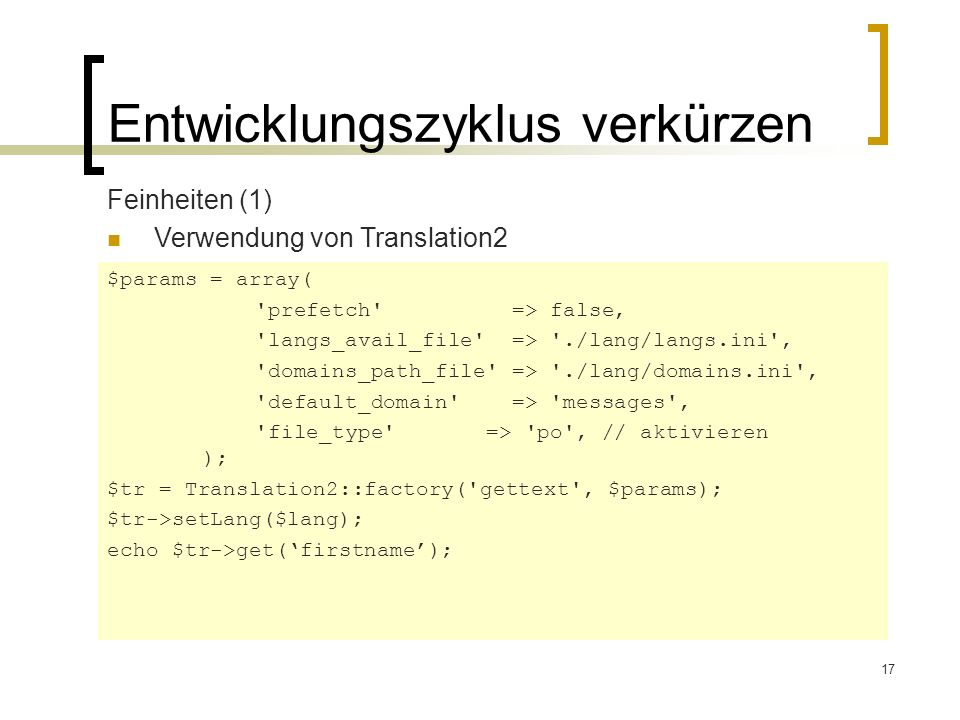 17 Entwicklungszyklus verkürzen Feinheiten (1) Verwendung von Translation2 $params = array( prefetch => false, langs_avail_file => ./lang/langs.ini , domains_path_file => ./lang/domains.ini , default_domain => messages , file_type => po , // aktivieren ); $tr = Translation2::factory( gettext , $params); $tr->setLang($lang); echo $tr->get(firstname);