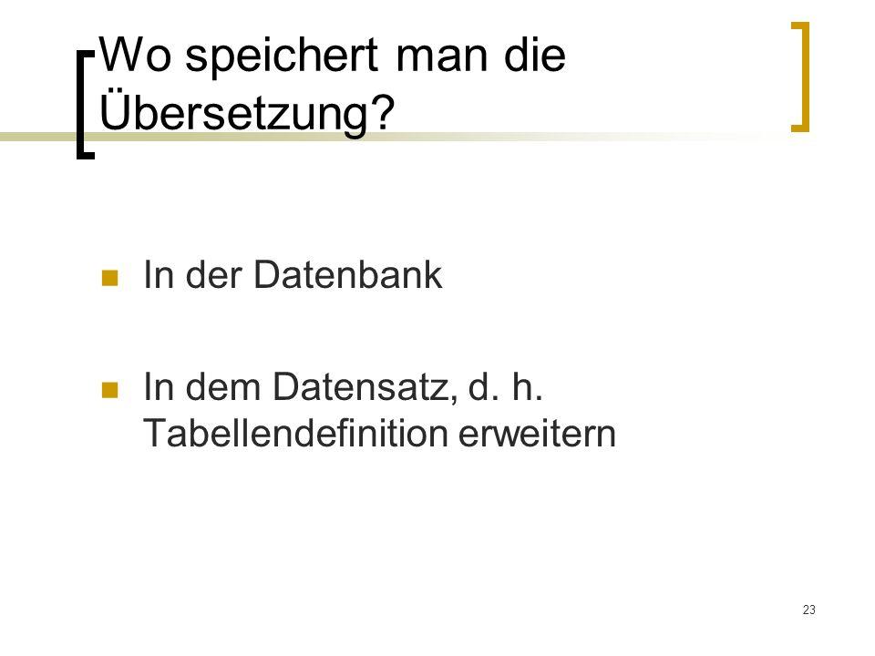 23 Wo speichert man die Übersetzung? In der Datenbank In dem Datensatz, d. h. Tabellendefinition erweitern