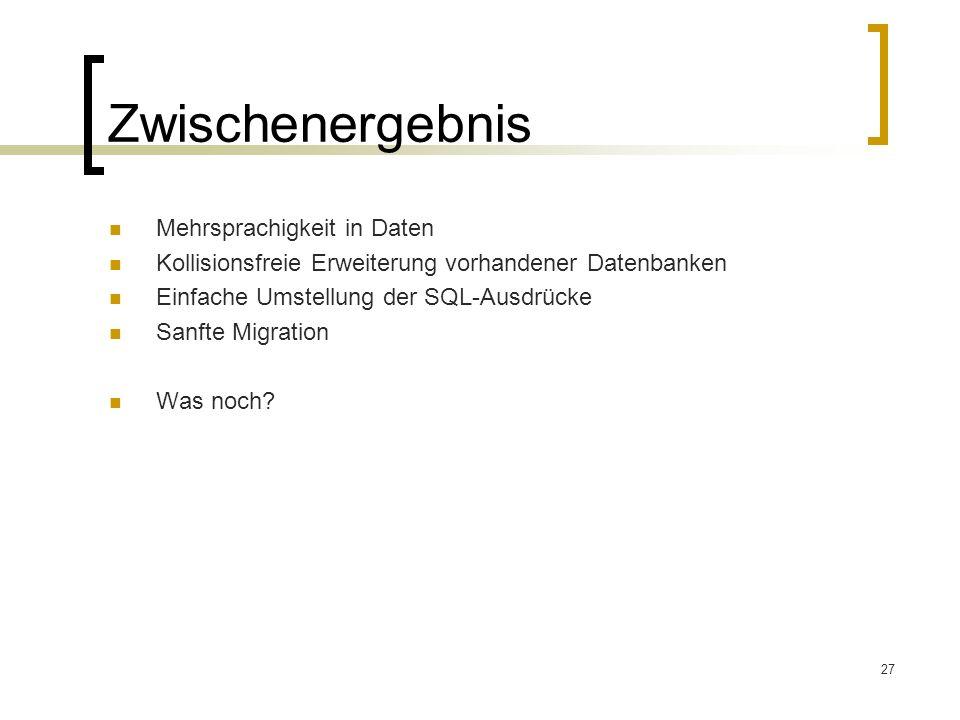 27 Zwischenergebnis Mehrsprachigkeit in Daten Kollisionsfreie Erweiterung vorhandener Datenbanken Einfache Umstellung der SQL-Ausdrücke Sanfte Migration Was noch