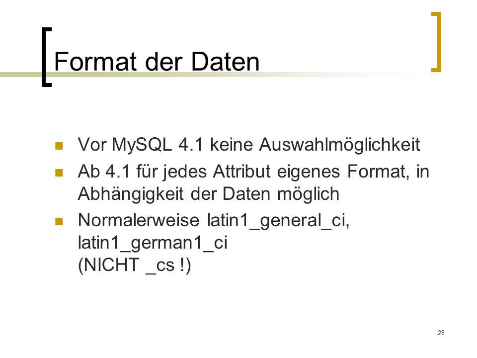 28 Format der Daten Vor MySQL 4.1 keine Auswahlmöglichkeit Ab 4.1 für jedes Attribut eigenes Format, in Abhängigkeit der Daten möglich Normalerweise l