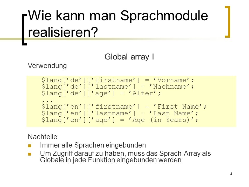4 Wie kann man Sprachmodule realisieren? Nachteile Immer alle Sprachen eingebunden Um Zugriff darauf zu haben, muss das Sprach-Array als Globale in je