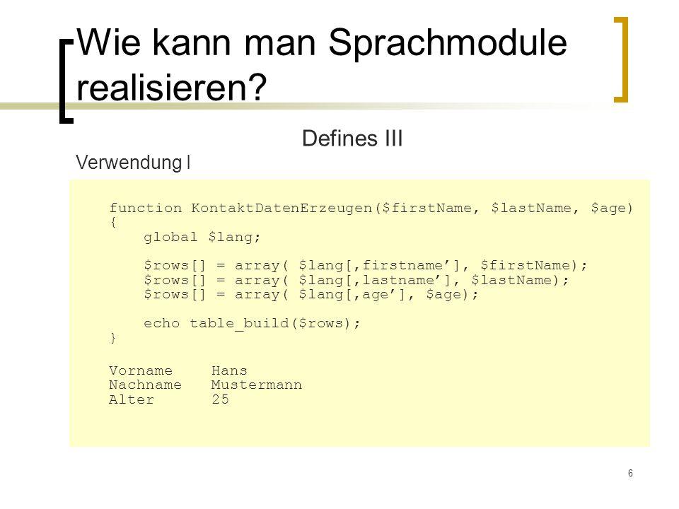 6 Wie kann man Sprachmodule realisieren? Defines III Verwendung I function KontaktDatenErzeugen($firstName, $lastName, $age) { global $lang; $rows[] =